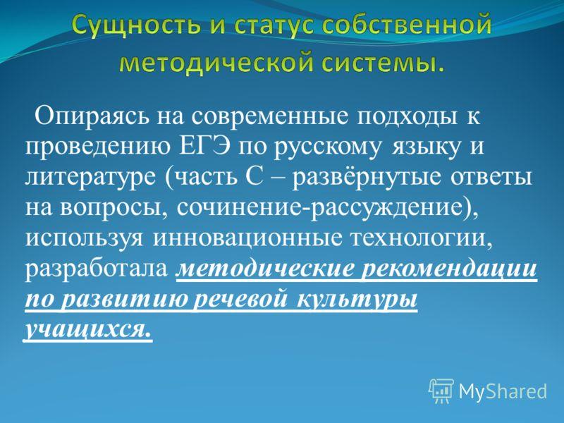 Опираясь на современные подходы к проведению ЕГЭ по русскому языку и литературе (часть С – развёрнутые ответы на вопросы, сочинение-рассуждение), используя инновационные технологии, разработала методические рекомендации по развитию речевой культуры у