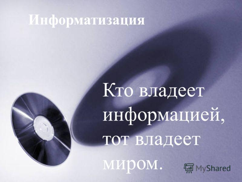 Кто владеет информацией, тот владеет миром. Информатизация