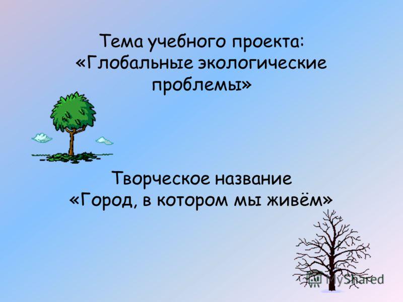 Тема учебного проекта: «Глобальные экологические проблемы» Творческое название «Город, в котором мы живём»
