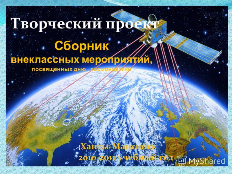 Творческий проект Сборник внеклассных мероприятий, посвящённых дню космонавтики { Ханты-Мансийск 2010-2011 учебный год