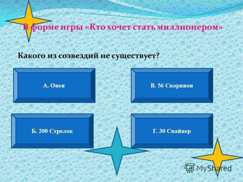 В форме игры «Кто хочет стать миллионером» А. Овен В. 56 Скорпион Б. 200 СтрелокГ. 30 Снайпер Какого из созвездий не существует?