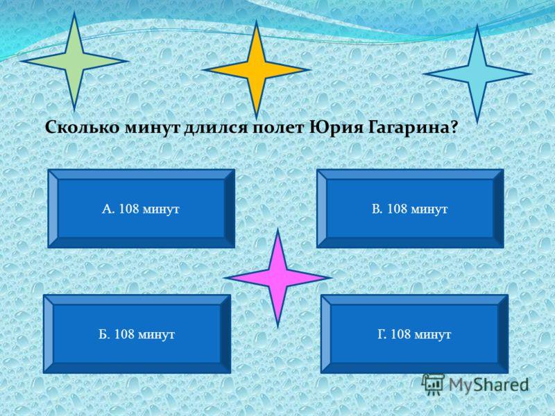 А. 108 минут В. 108 минут Б. 108 минут Г. 108 минут Сколько минут длился полет Юрия Гагарина?