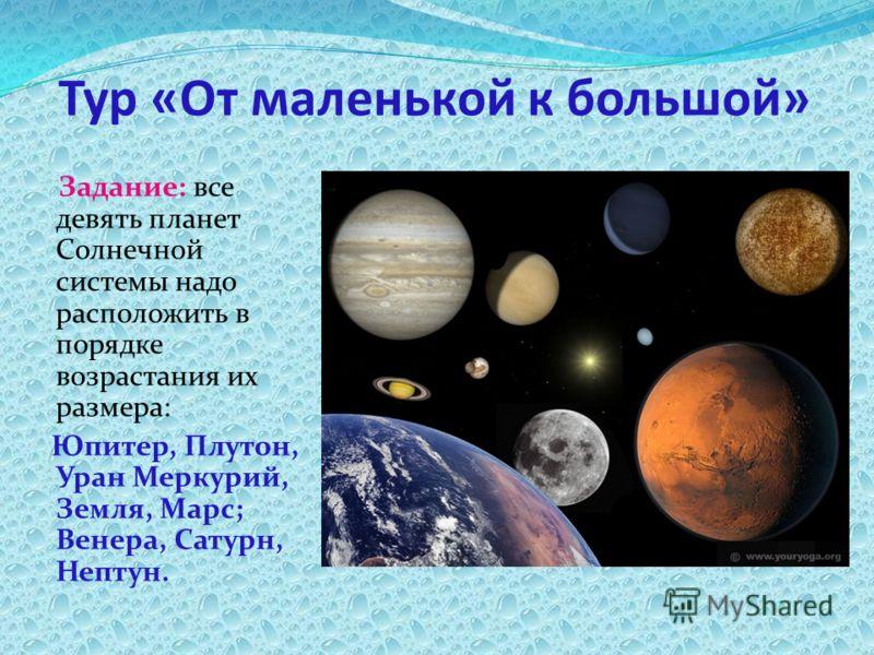 Тур «От маленькой к большой» Задание: все девять планет Солнечной системы надо расположить в порядке возрастания их размера: Юпитер, Плутон, Уран Меркурий, Земля, Марс; Венера, Сатурн, Нептун.