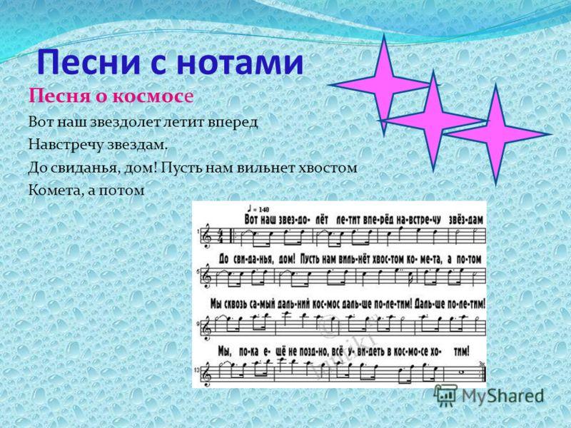 Песни с нотами Песня о космосе Вот наш звездолет летит вперед Навстречу звездам. До свиданья, дом! Пусть нам вильнет хвостом Комета, а потом