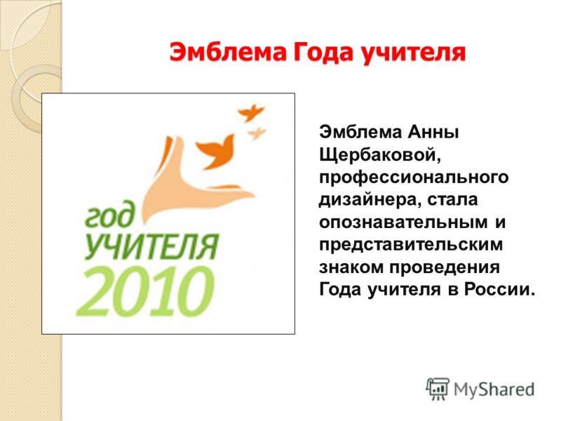 Эмблема Года учителя Эмблема Анны Щербаковой, профессионального дизайнера, стала опознавательным и представительским знаком проведения Года учителя в России.