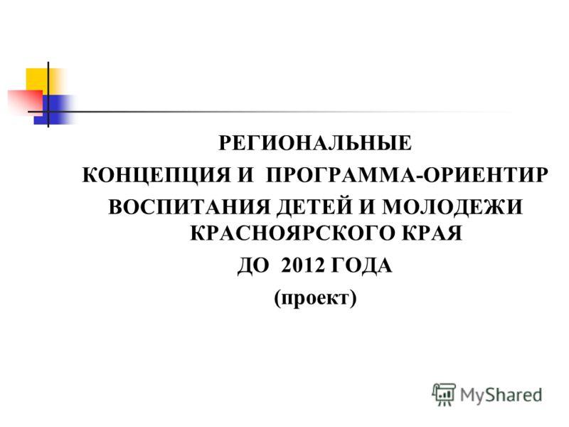 РЕГИОНАЛЬНЫЕ КОНЦЕПЦИЯ И ПРОГРАММА-ОРИЕНТИР ВОСПИТАНИЯ ДЕТЕЙ И МОЛОДЕЖИ КРАСНОЯРСКОГО КРАЯ ДО 2012 ГОДА (проект)
