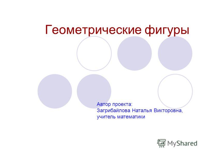 Геометрические фигуры Автор проекта: Загрибайлова Наталья Викторовна, учитель математики