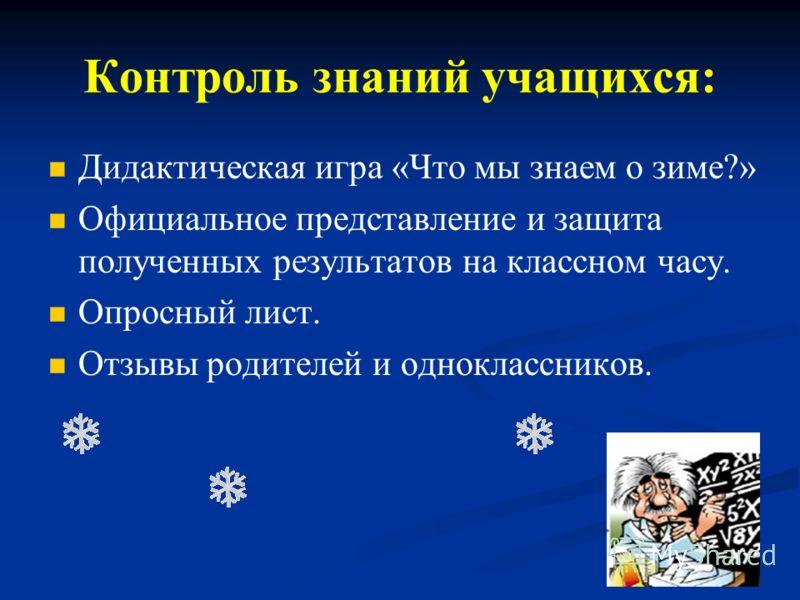 Контроль знаний учащихся: Дидактическая игра «Что мы знаем о зиме?» Официальное представление и защита полученных результатов на классном часу. Опросный лист. Отзывы родителей и одноклассников.