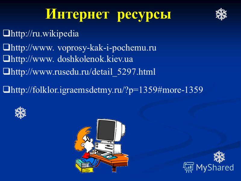 Интернет ресурсы http://www. voprosy-kak-i-pochemu.ru http://www. doshkolenok.kiev.ua http://www.rusedu.ru/detail_5297.html http://folklor.igraemsdetmy.ru/?p=1359#more-1359 http://ru.wikipedia