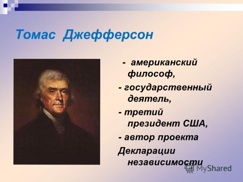Томас Джефферсон - американский философ, - государственный деятель, - третий президент США, - автор проекта Декларации независимости
