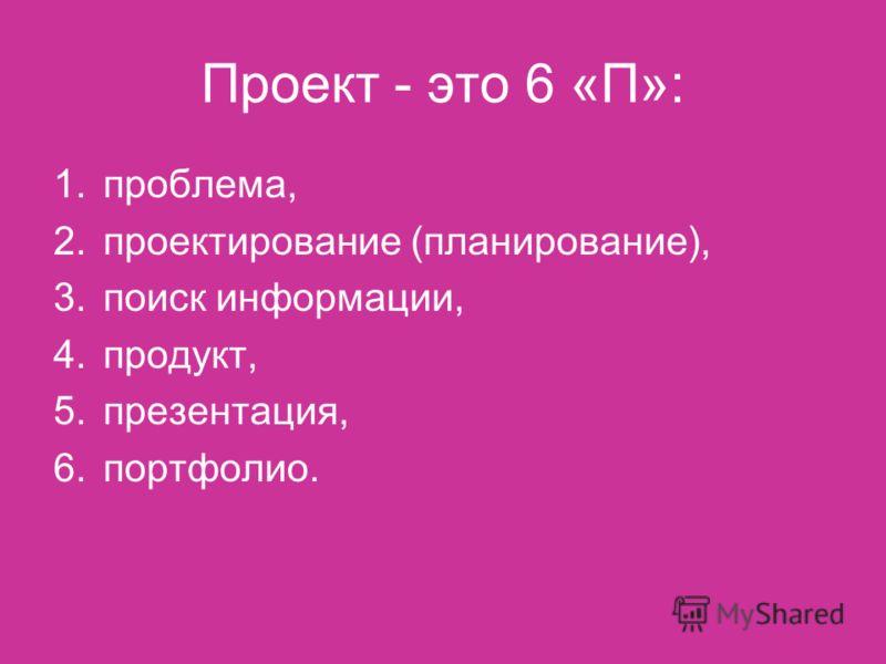 Проект - это 6 «П»: 1.проблема, 2.проектирование (планирование), 3.поиск информации, 4.продукт, 5.презентация, 6.портфолио.