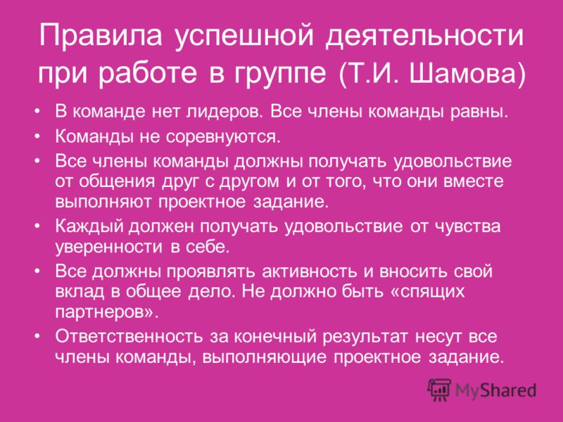 Правила успешной деятельности при работе в группе (Т.И. Шамова) В команде нет лидеров. Все члены команды равны. Команды не соревнуются. Все члены команды должны получать удовольствие от общения друг с другом и от того, что они вместе выполняют проект