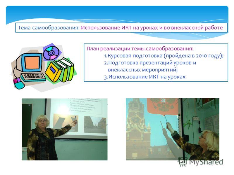 План реализации темы самообразования: 1.Курсовая подготовка (пройдена в 2010 году); 2.Подготовка презентаций уроков и внеклассных мероприятий; 3.Использование ИКТ на уроках Тема самообразования: Использование ИКТ на уроках и во внеклассной работе