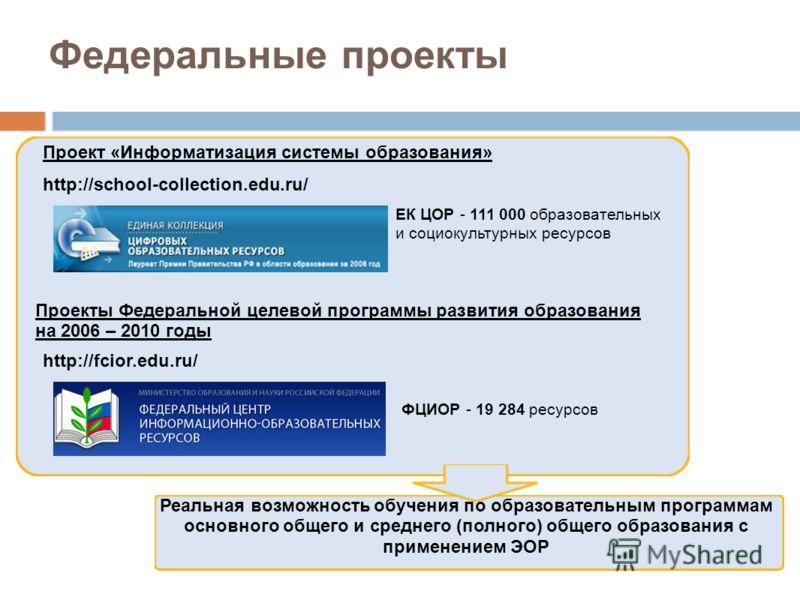 Федеральные проекты Проект «Информатизация системы образования» Проекты Федеральной целевой программы развития образования на 2006 – 2010 годы ЕК ЦОР - 111 000 образовательных и социокультурных ресурсов http://school-collection.edu.ru/ http://fcior.e