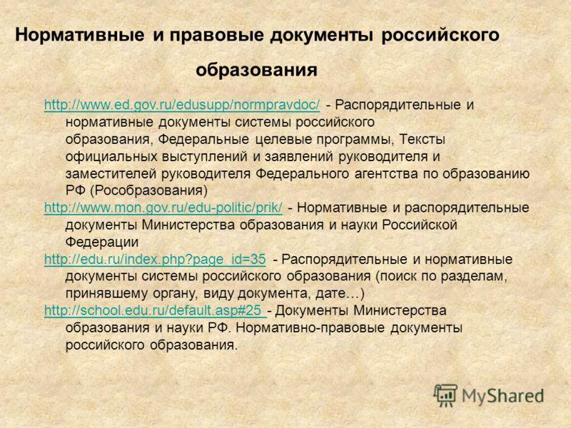 http://www.ed.gov.ru/edusupp/normpravdoc/http://www.ed.gov.ru/edusupp/normpravdoc/ - Распорядительные и нормативные документы системы российского образования, Федеральные целевые программы, Тексты официальных выступлений и заявлений руководителя и за
