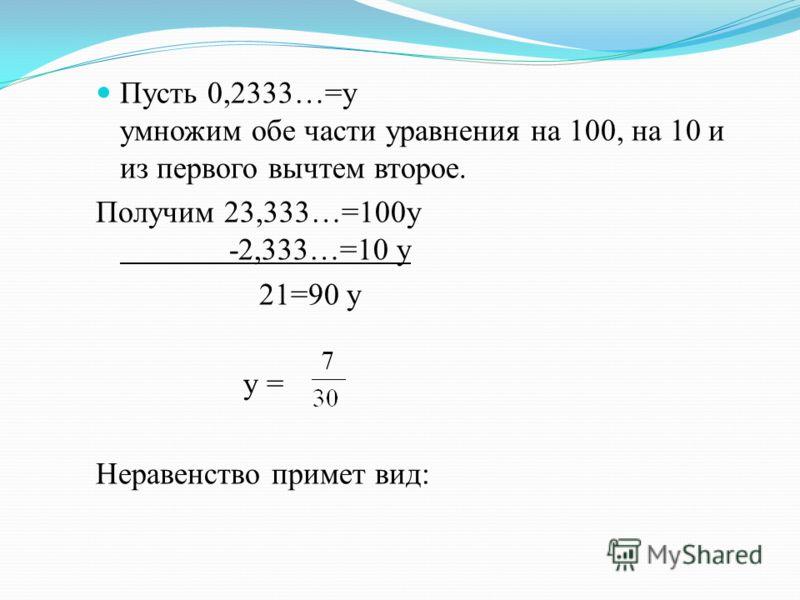 Пусть 0,2333…=y умножим обе части уравнения на 100, на 10 и из первого вычтем второе. Получим 23,333…=100y -2,333…=10 у 21=90 у у = Неравенство примет вид: