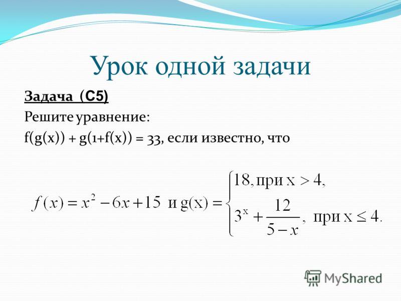 Урок одной задачи Задача ( С5) Решите уравнение: f(g(x)) + g(1+f(x)) = 33, если известно, что