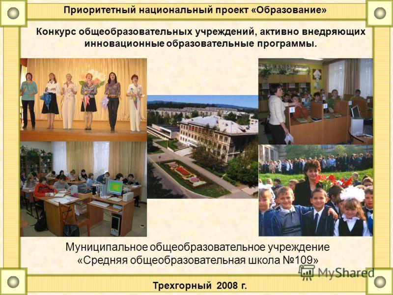 Приоритетный национальный проект «Образование» Конкурс общеобразовательных учреждений, активно внедряющих инновационные образовательные программы. Муниципальное общеобразовательное учреждение «Средняя общеобразовательная школа 109» Трехгорный 2008 г.
