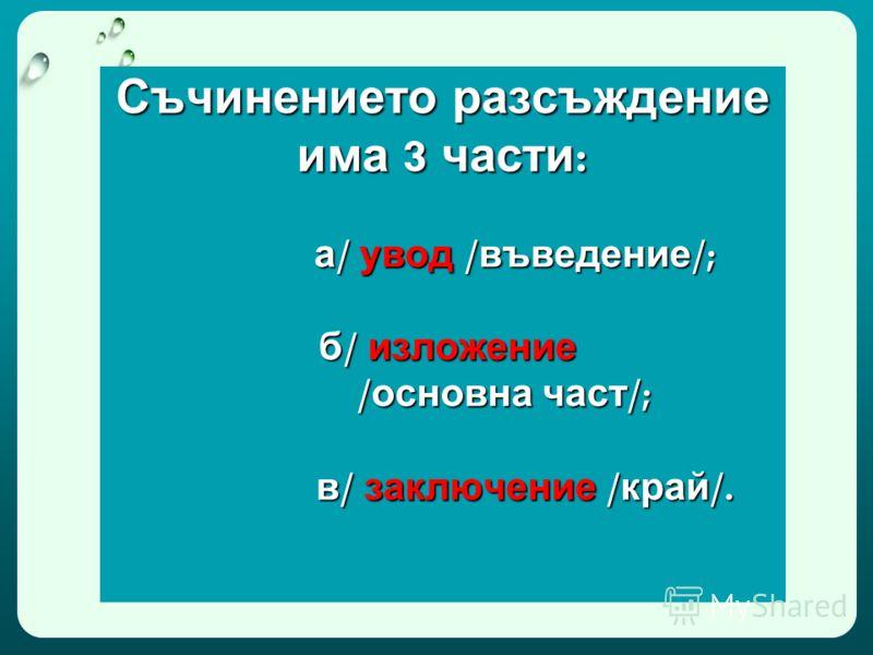 Съчинението разсъждение има 3 части : а / увод / въведение /; б / изложение / основна част /; в / заключение / край /.