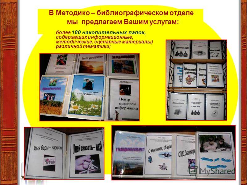 В Методико – библиографическом отделе мы предлагаем Вашим услугам: более 180 накопительных папок, содержащих информационные, методические, сценарные материалы) различной тематики;