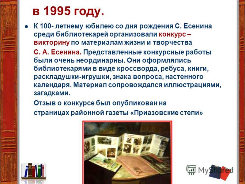 в 1995 году. К 100- летнему юбилею со дня рождения С. Есенина среди библиотекарей организовали конкурс – викторину по материалам жизни и творчества С. А. Есенина. Представленные конкурсные работы были очень неординарны. Они оформлялись библиотекарями