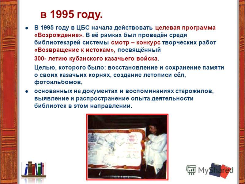 В 1995 году в ЦБС начала действовать целевая программа «Возрождение». В её рамках был проведён среди библиотекарей системы смотр – конкурс творческих работ «Возвращение к истокам», посвящённый 300- летию кубанского казачьего войска. Целью, которого б