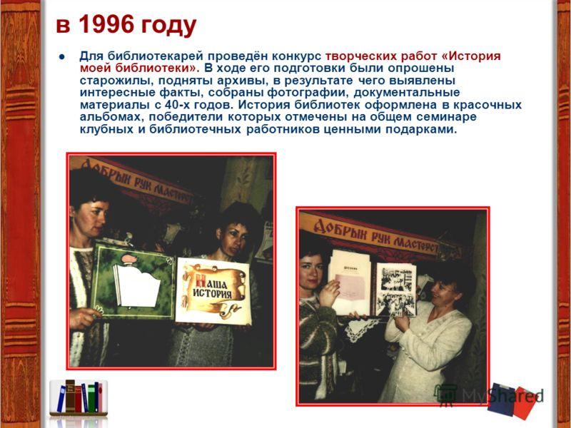 в 1996 году Для библиотекарей проведён конкурс творческих работ «История моей библиотеки». В ходе его подготовки были опрошены старожилы, подняты архивы, в результате чего выявлены интересные факты, собраны фотографии, документальные материалы с 40-х