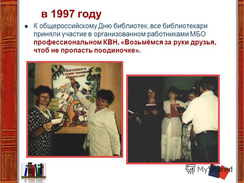 в 1997 году К общероссийскому Дню библиотек, все библиотекари приняли участие в организованном работниками МБО профессиональном КВН, «Возьмёмся за руки друзья, чтоб не пропасть поодиночке».