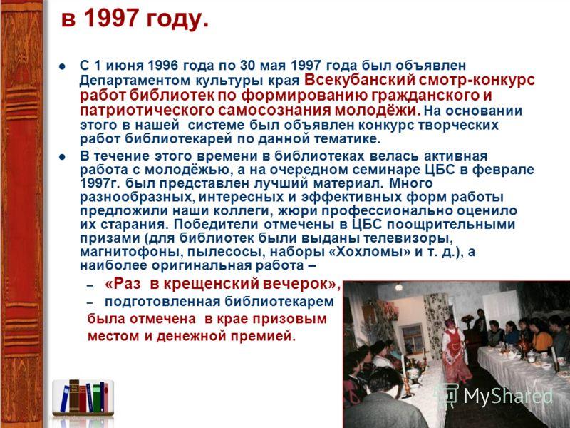 в 1997 году. С 1 июня 1996 года по 30 мая 1997 года был объявлен Департаментом культуры края Всекубанский смотр-конкурс работ библиотек по формированию гражданского и патриотического самосознания молодёжи. На основании этого в нашей системе был объяв