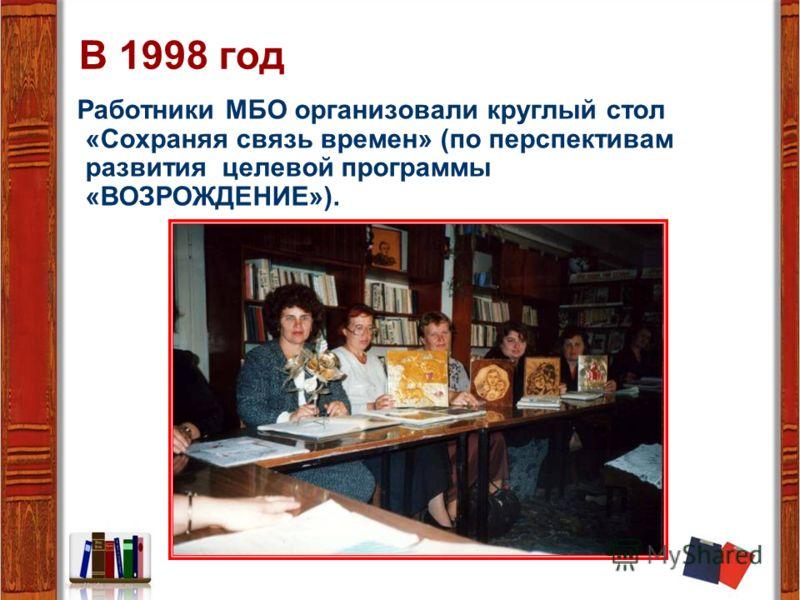 В 1998 год Работники МБО организовали круглый стол «Сохраняя связь времен» (по перспективам развития целевой программы «ВОЗРОЖДЕНИЕ»).