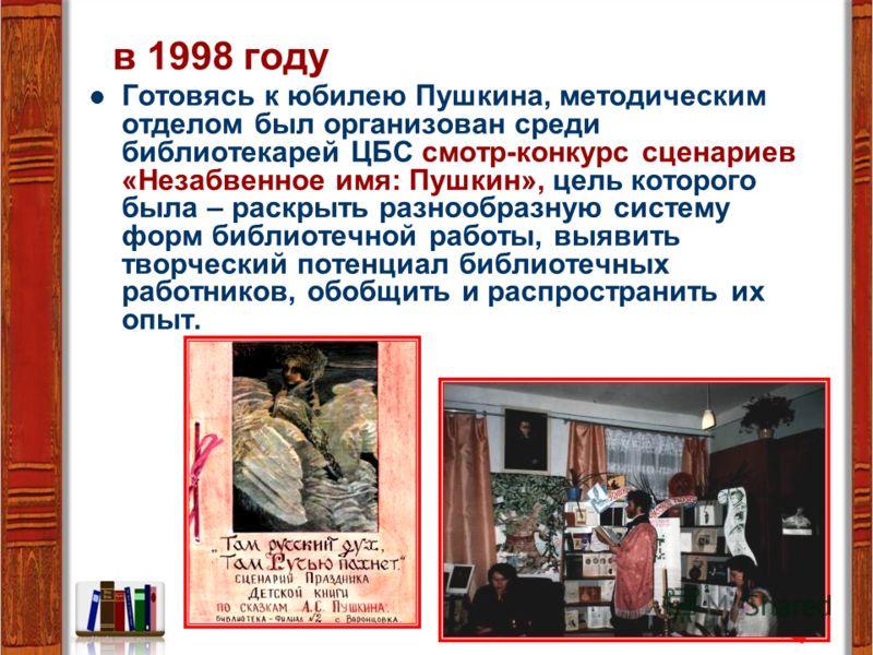 в 1998 году Готовясь к юбилею Пушкина, методическим отделом был организован среди библиотекарей ЦБС смотр-конкурс сценариев «Незабвенное имя: Пушкин», цель которого была – раскрыть разнообразную систему форм библиотечной работы, выявить творческий по