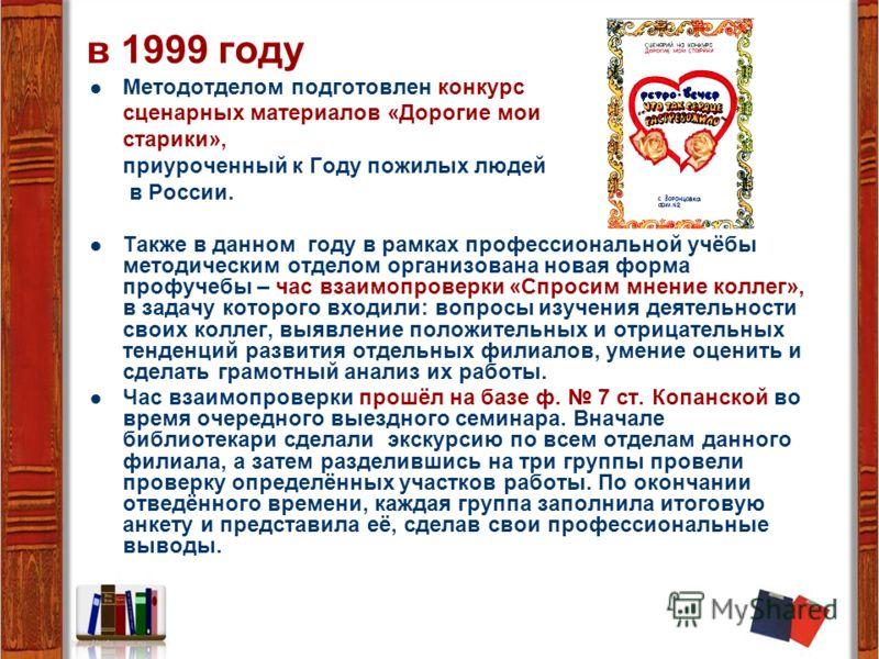 в 1999 году Методотделом подготовлен конкурс сценарных материалов «Дорогие мои старики», приуроченный к Году пожилых людей в России. Также в данном году в рамках профессиональной учёбы методическим отделом организована новая форма профучебы – час вза