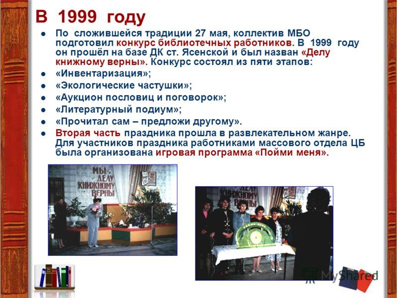 В 1999 году По сложившейся традиции 27 мая, коллектив МБО подготовил конкурс библиотечных работников. В 1999 году он прошёл на базе ДК ст. Ясенской и был назван «Делу книжному верны». Конкурс состоял из пяти этапов: «Инвентаризация»; «Экологические ч