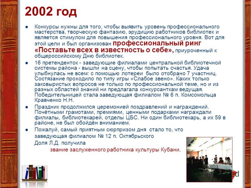 2002 год Конкурсы нужны для того, чтобы выявить уровень профессионального мастерства, творческую фантазию, эрудицию работников библиотек и является стимулом для повышения профессионального уровня. Вот для этой цели и был организован профессиональный