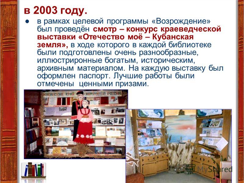 в 2003 году. в рамках целевой программы «Возрождение» был проведён смотр – конкурс краеведческой выставки «Отечество моё – Кубанская земля», в ходе которого в каждой библиотеке были подготовлены очень разнообразные, иллюстриронные богатым, историческ
