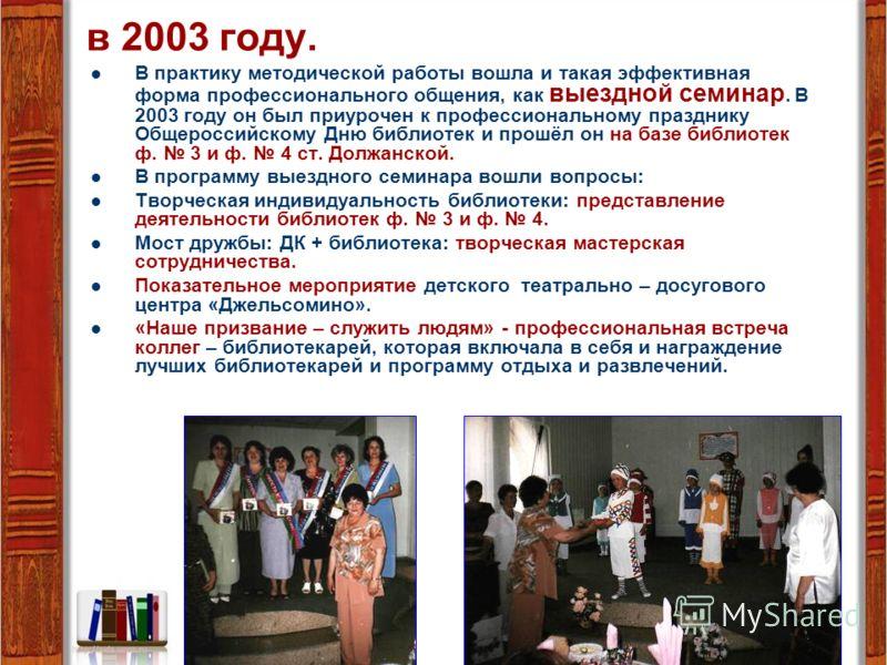 в 2003 году. В практику методической работы вошла и такая эффективная форма профессионального общения, как выездной семинар. В 2003 году он был приурочен к профессиональному празднику Общероссийскому Дню библиотек и прошёл он на базе библиотек ф. 3 и
