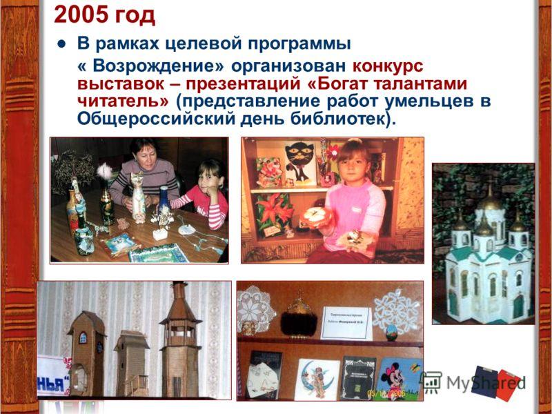 2005 год В рамках целевой программы « Возрождение» организован конкурс выставок – презентаций «Богат талантами читатель» (представление работ умельцев в Общероссийский день библиотек).