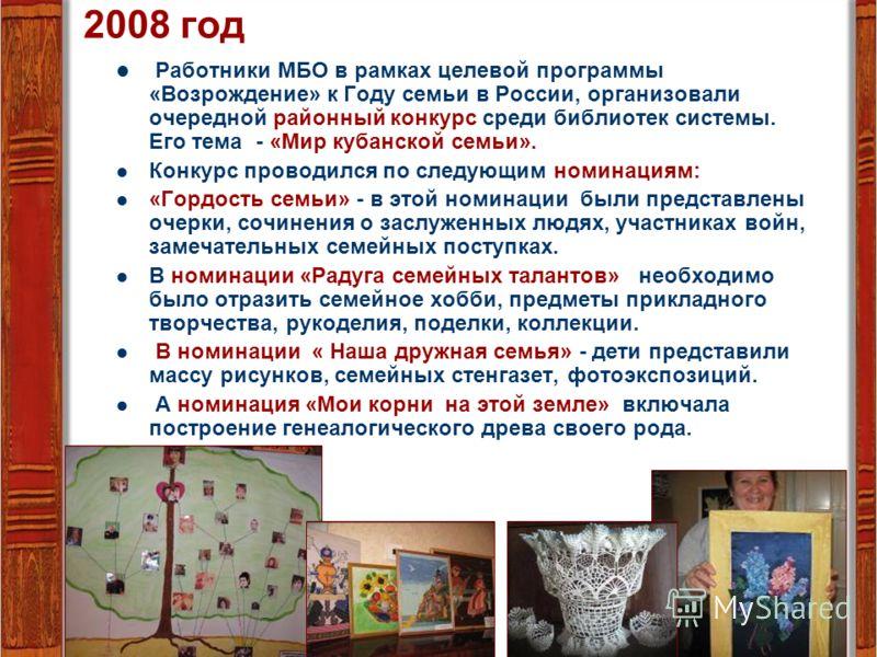 2008 год Работники МБО в рамках целевой программы «Возрождение» к Году семьи в России, организовали очередной районный конкурс среди библиотек системы. Его тема - «Мир кубанской семьи». Конкурс проводился по следующим номинациям: «Гордость семьи» - в