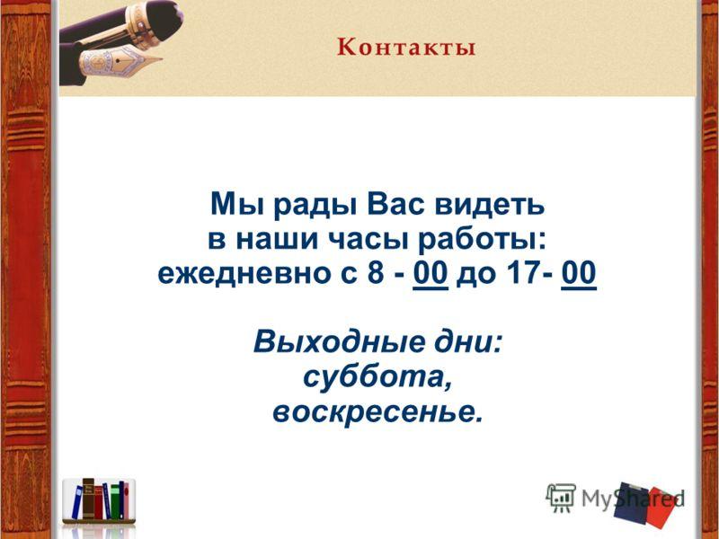 Мы рады Вас видеть в наши часы работы: ежедневно с 8 - 00 до 17- 00 Выходные дни: суббота, воскресенье.