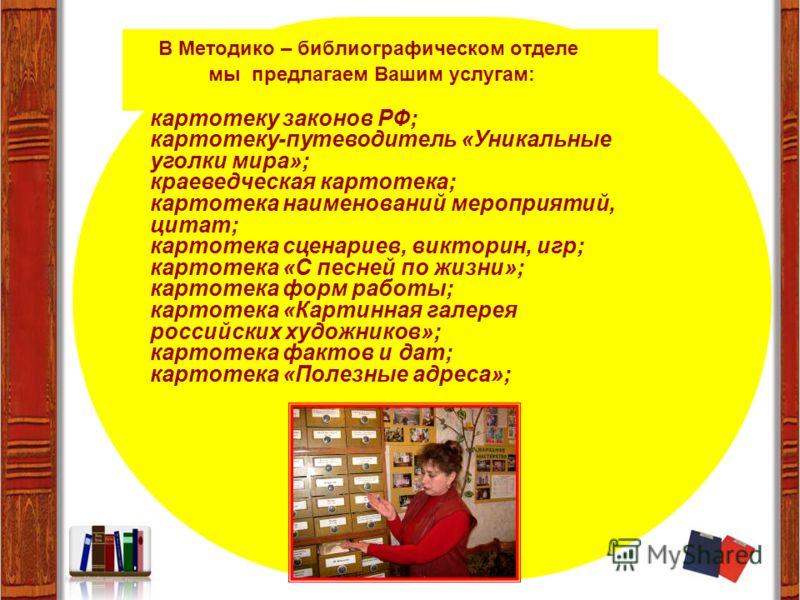 В Методико – библиографическом отделе мы предлагаем Вашим услугам: картотеку законов РФ; картотеку-путеводитель «Уникальные уголки мира»; краеведческая картотека; картотека наименований мероприятий, цитат; картотека сценариев, викторин, игр; картотек