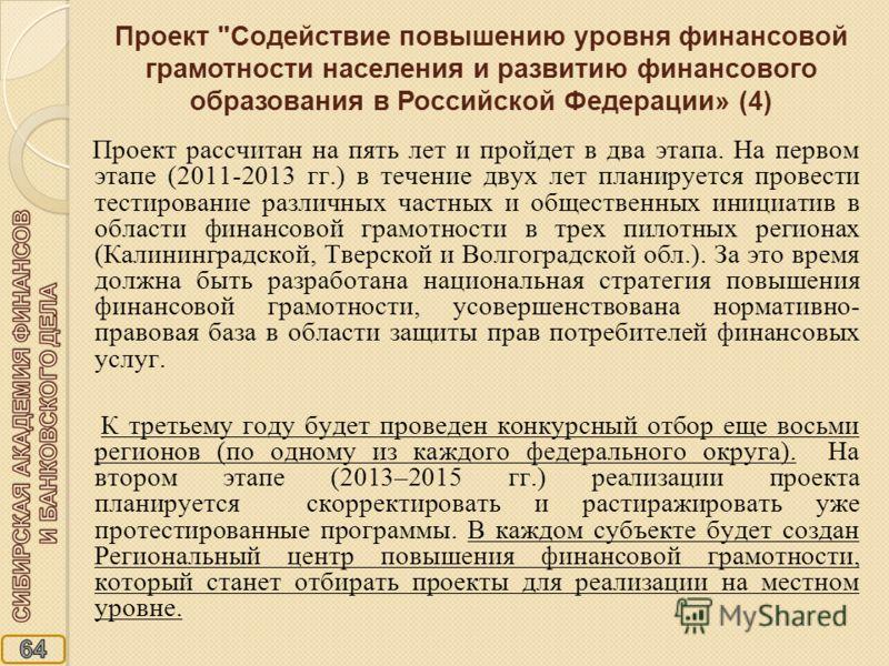 Проект рассчитан на пять лет и пройдет в два этапа. На первом этапе (2011-2013 гг.) в течение двух лет планируется провести тестирование различных частных и общественных инициатив в области финансовой грамотности в трех пилотных регионах (Калининград