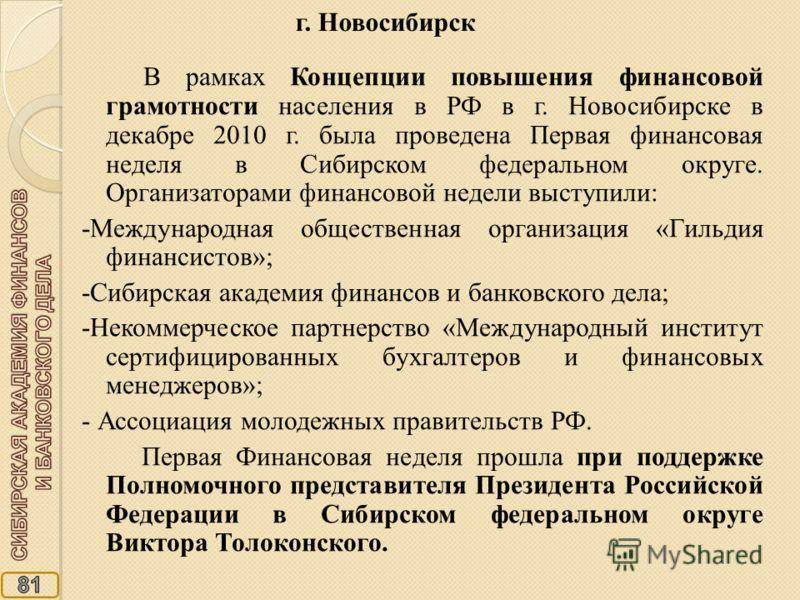 В рамках Концепции повышения финансовой грамотности населения в РФ в г. Новосибирске в декабре 2010 г. была проведена Первая финансовая неделя в Сибирском федеральном округе. Организаторами финансовой недели выступили: -Международная общественная орг