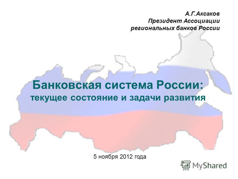 Банковская система России: текущее состояние и задачи развития А.Г.Аксаков Президент Ассоциации региональных банков России 5 ноября 2012 года