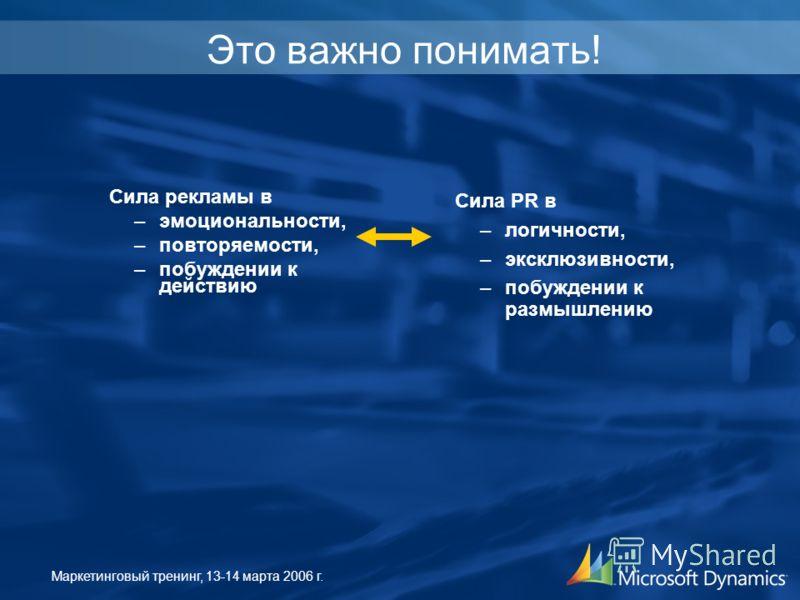 Маркетинговый тренинг, 13-14 марта 2006 г. Это важно понимать! Сила рекламы в –эмоциональности, –повторяемости, –побуждении к действию Сила PR в –логичности, –эксклюзивности, –побуждении к размышлению