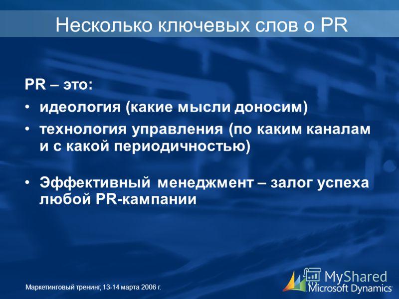 Маркетинговый тренинг, 13-14 марта 2006 г. Несколько ключевых слов о PR PR – это: идеология (какие мысли доносим) технология управления (по каким каналам и с какой периодичностью) Эффективный менеджмент – залог успеха любой PR-кампании