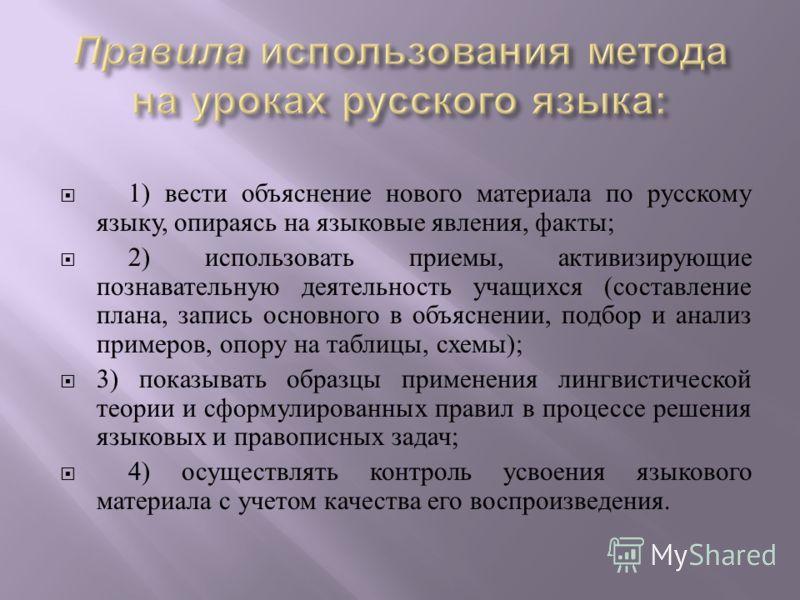1) вести объяснение нового материала по русскому языку, опираясь на языковые явления, факты ; 2) использовать приемы, активизирующие познавательную деятельность учащихся ( составление плана, запись основного в объяснении, подбор и анализ примеров, оп