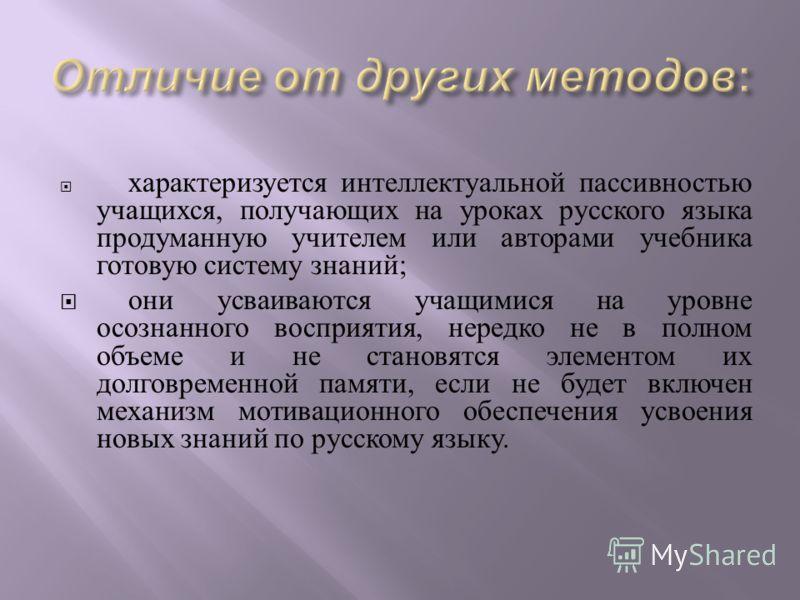 характеризуется интеллектуальной пассивностью учащихся, получающих на уроках русского языка продуманную учителем или авторами учебника готовую систему знаний ; они усваиваются учащимися на уровне осознанного восприятия, нередко не в полном объеме и н