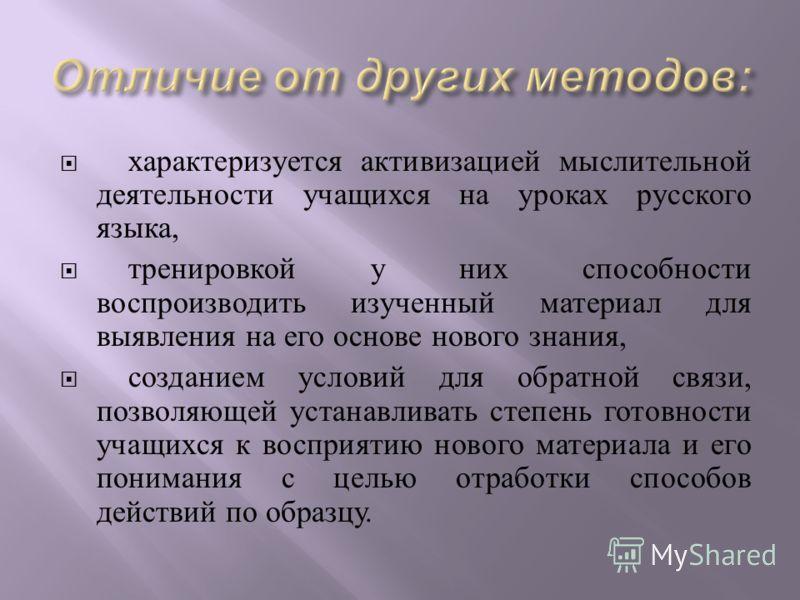 характеризуется активизацией мыслительной деятельности учащихся на уроках русского языка, тренировкой у них способности воспроизводить изученный материал для выявления на его основе нового знания, созданием условий для обратной связи, позволяющей уст