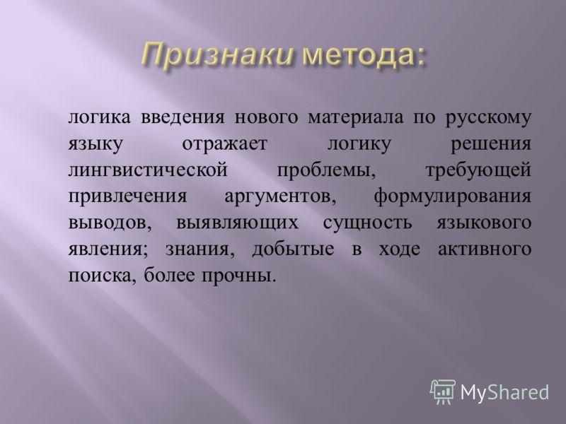 логика введения нового материала по русскому языку отражает логику решения лингвистической проблемы, требующей привлечения аргументов, формулирования выводов, выявляющих сущность языкового явления ; знания, добытые в ходе активного поиска, более проч