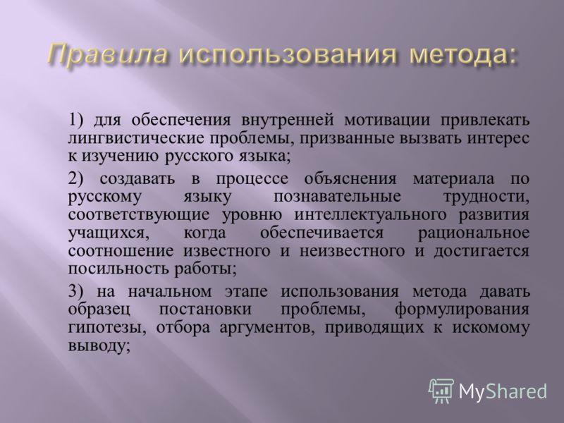 1) для обеспечения внутренней мотивации привлекать лингвистические проблемы, призванные вызвать интерес к изучению русского языка ; 2) создавать в процессе объяснения материала по русскому языку познавательные трудности, соответствующие уровню интелл